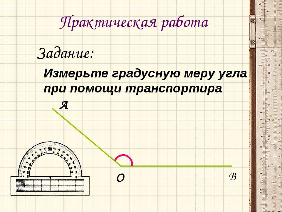 Практическая работа Задание: Измерьте градусную меру угла при помощи транспор...