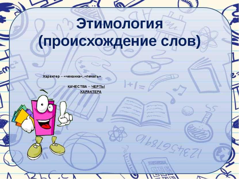 Этимология (происхождение слов) Характер – «чеканка», «печать» КАЧЕСТВА – ЧЕР...