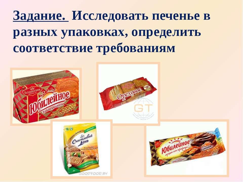 Задание. Исследовать печенье в разных упаковках, определить соответствие треб...