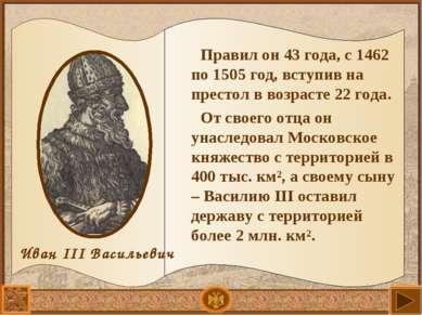 Правил он 43 года, с 1462 по 1505 год, вступив на престол в возрасте 22 года....