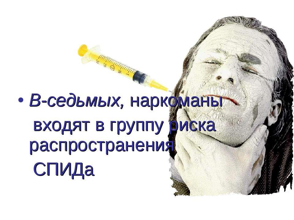 В-седьмых, наркоманы входят в группу риска распространения СПИДа