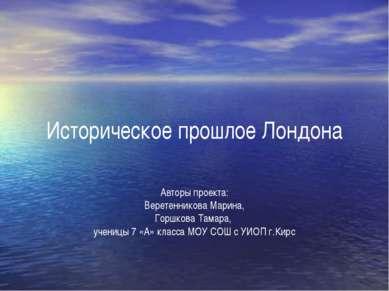 Историческое прошлое Лондона Авторы проекта: Веретенникова Марина, Горшкова Т...