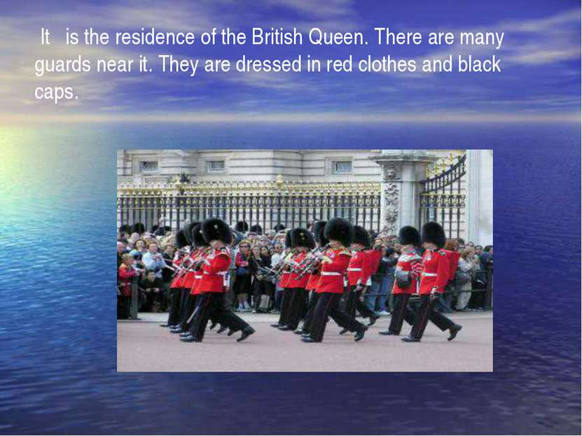 It is the residence of the British Queen. There are many guards near it. They...