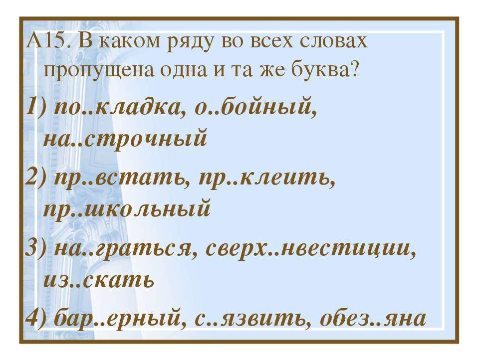 А15. В каком ряду во всех словах пропущена одна и та же буква? 1) по..кладка,...