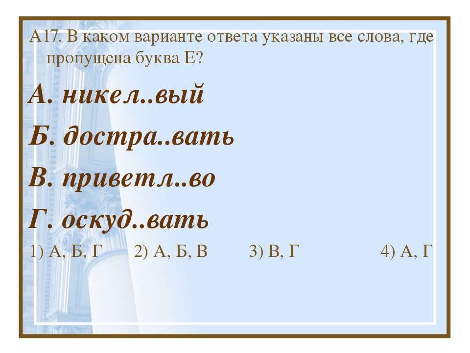 А17. В каком варианте ответа указаны все слова, где пропущена буква Е? А. ник...