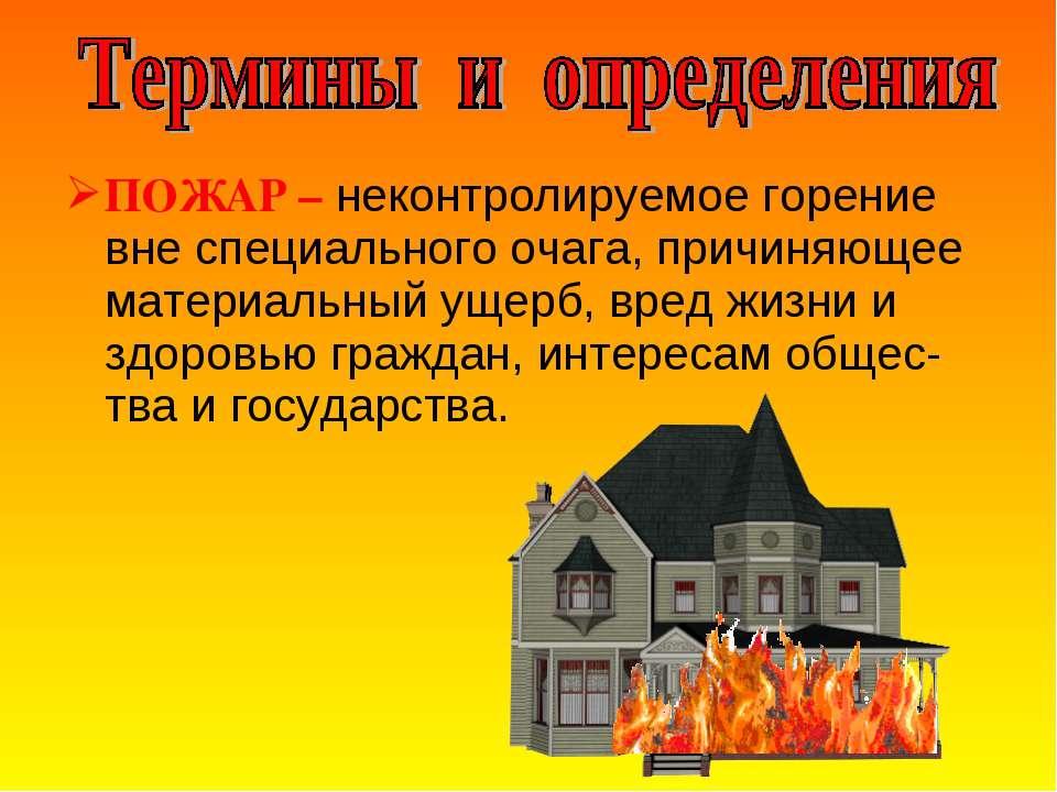 ПОЖАР – неконтролируемое горение вне специального очага, причиняющее материал...