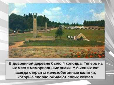В довоенной деревне было 4 колодца. Теперь на их месте мемориальные знаки. У ...