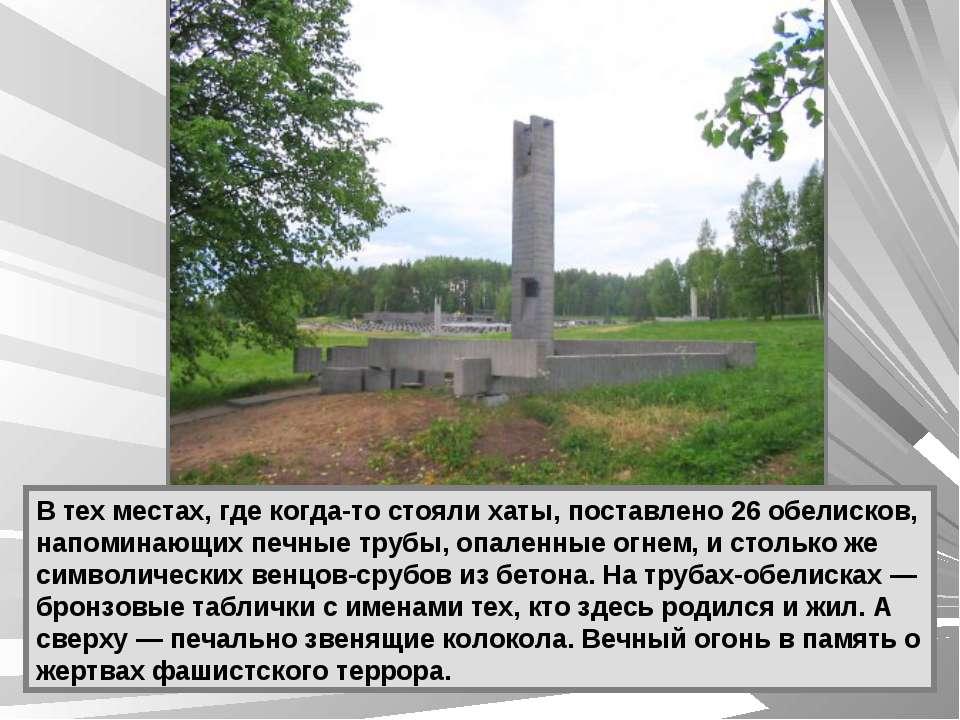 В тех местах, где когда-то стояли хаты, поставлено 26 обелисков, напоминающих...