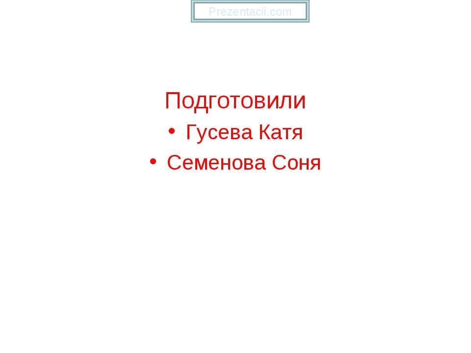 Подготовили Гусева Катя Семенова Соня