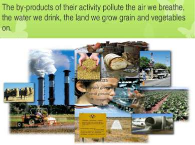 The by-products of their activity pollute the air we breathe, the water we dr...