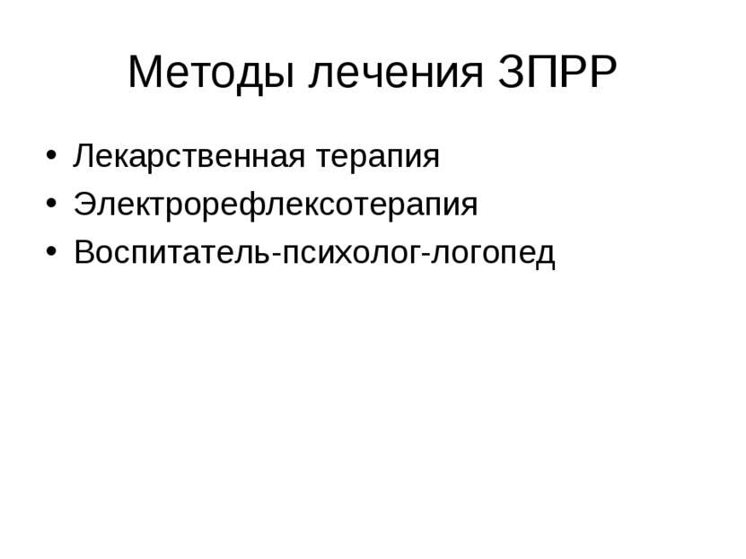 Методы лечения ЗПРР Лекарственная терапия Электрорефлексотерапия Воспитатель-...