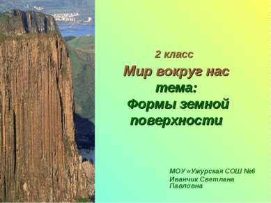 2 класс Мир вокруг нас тема: Формы земной поверхности МОУ «Ужурская СОШ №6 Ив...