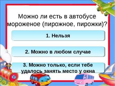 Можно ли есть в автобусе мороженое (пирожное, пирожки)? 1. Нельзя 2. Можно в ...