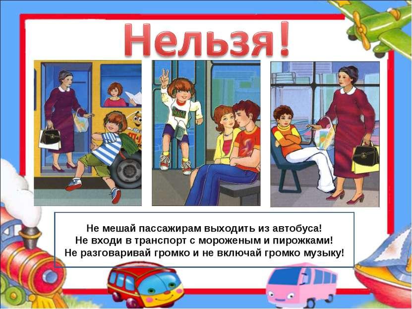 Не мешай пассажирам выходить из автобуса! Не входи в транспорт с мороженым и ...