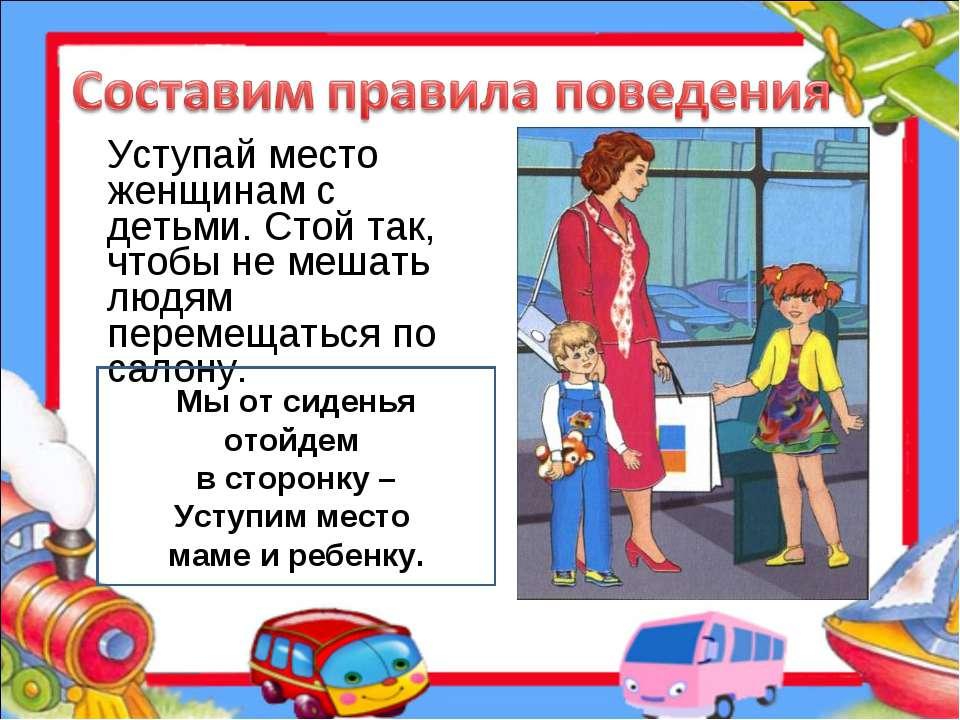 Уступай место женщинам с детьми. Стой так, чтобы не мешать людям перемещаться...