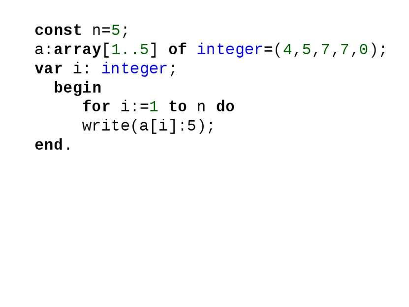 const n=5; a:array[1..5] of integer=(4,5,7,7,0); var i: integer; begin for i:...