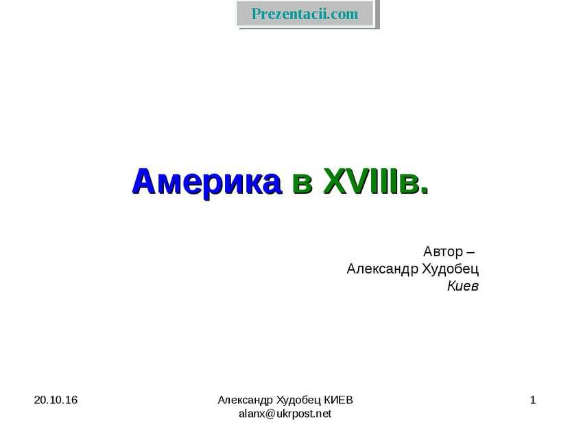 * Александр Худобец КИЕВ alanx@ukrpost.net * Америка в XVIIIв. Автор – Алекса...