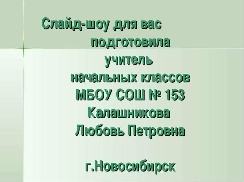 Слайд-шоу для вас подготовила учитель начальных классов МБОУ СОШ № 153 Калашн...
