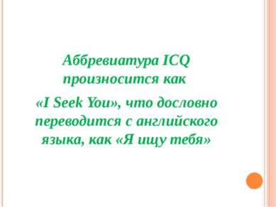 Аббревиатура ICQ произносится как «I Seek You», что дословно переводится с ан...