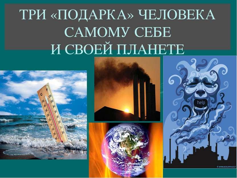 ТРИ «ПОДАРКА» ЧЕЛОВЕКА САМОМУ СЕБЕ И СВОЕЙ ПЛАНЕТЕ