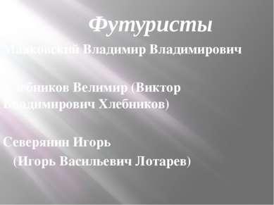 Футуристы Маяковский Владимир Владимирович Хлебников Велимир (Виктор Владимир...