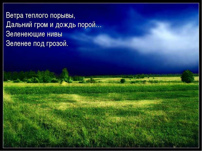 Ветра теплого порывы, Дальний гром и дождь порой… Зеленеющие нивы Зеленее под...