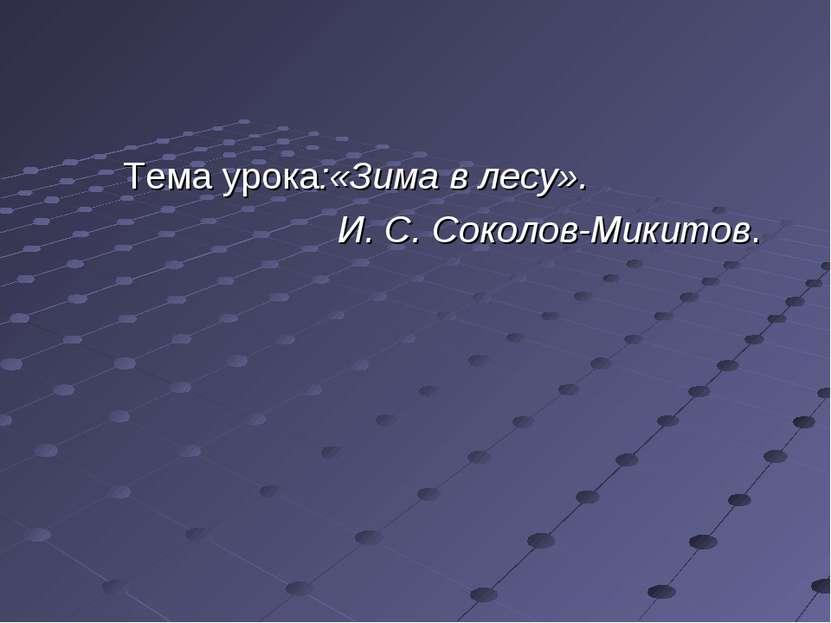 Тема урока:«Зима в лесу». И. С. Соколов-Микитов.