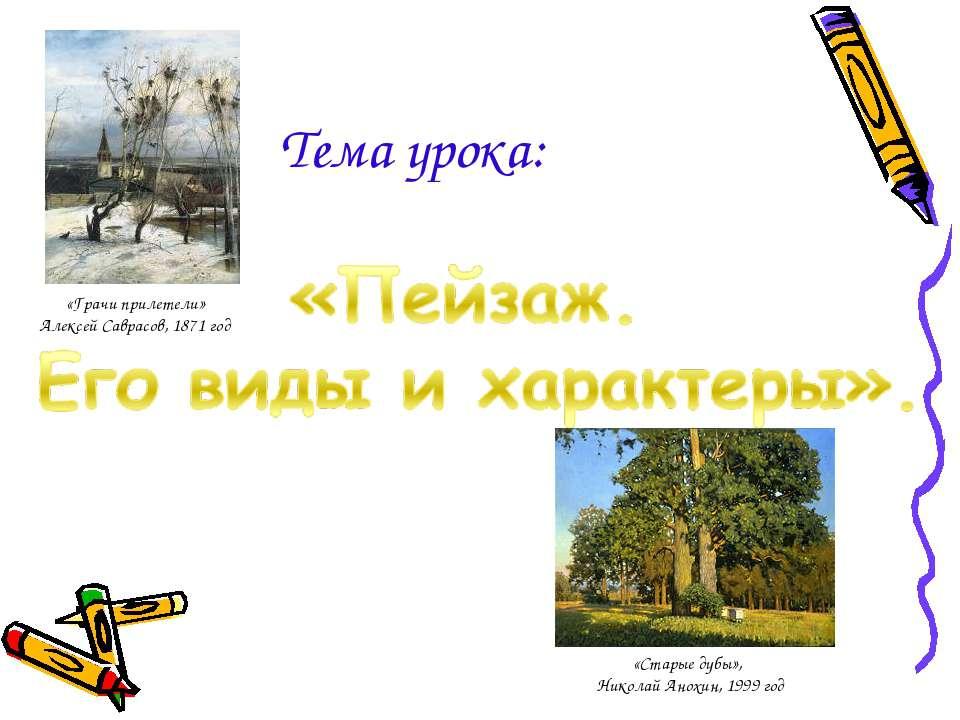 Тема урока: «Старые дубы», Николай Анохин, 1999 год «Грачи прилетели» Алексей...