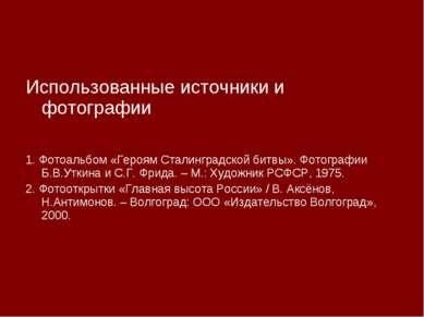 Использованные источники и фотографии 1. Фотоальбом «Героям Сталинградской би...