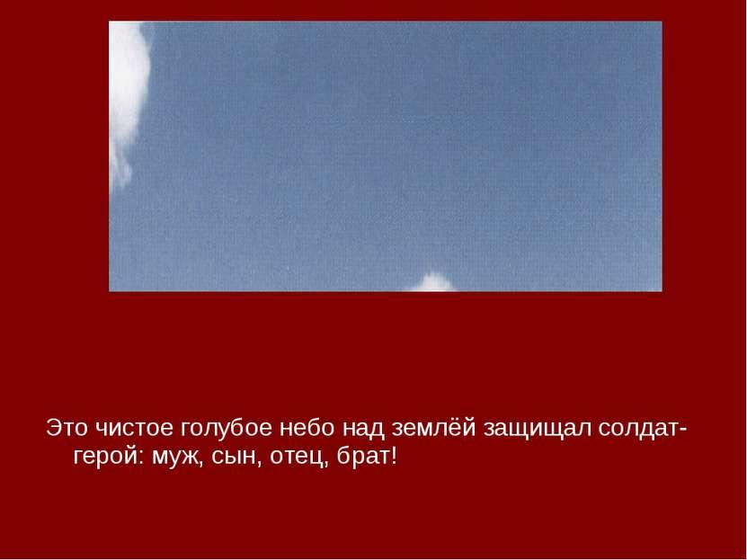 Это чистое голубое небо над землёй защищал солдат-герой: муж, сын, отец, брат!