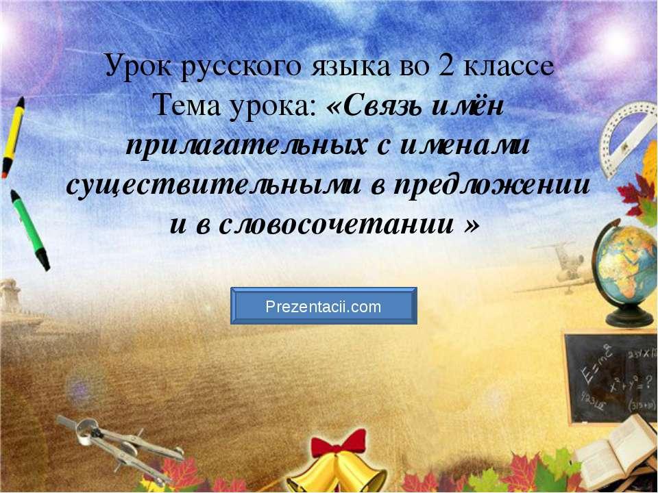 Урок русского языка во 2 классе Тема урока: «Связь имён прилагательных с имен...