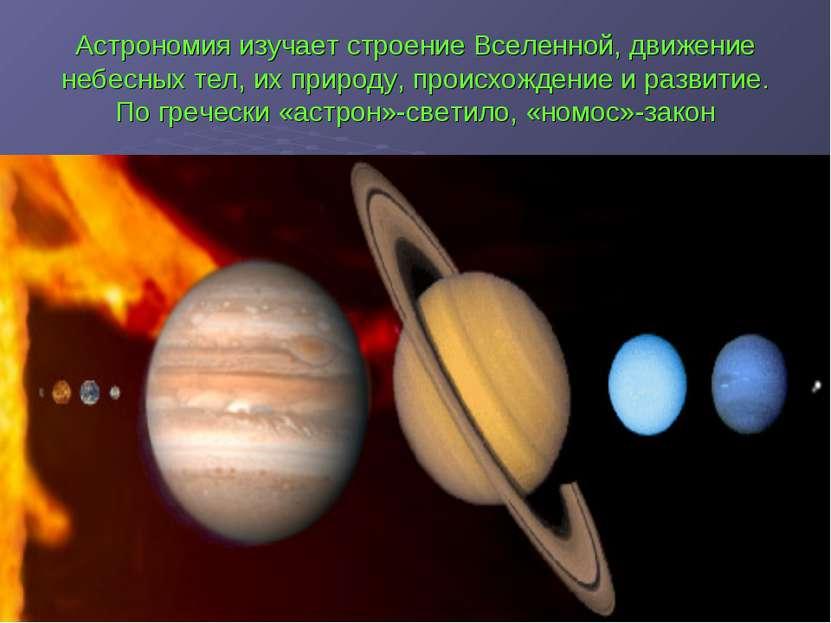 Астрономия изучает строение Вселенной, движение небесных тел, их природу, про...