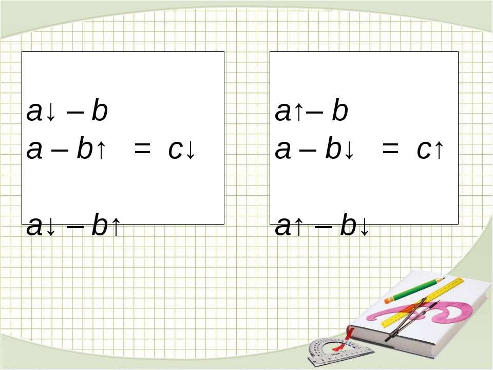 а↓ – b а – b↑ = c↓ a↓ – b↑ а↑– b а – b↓ = c↑ a↑ – b↓
