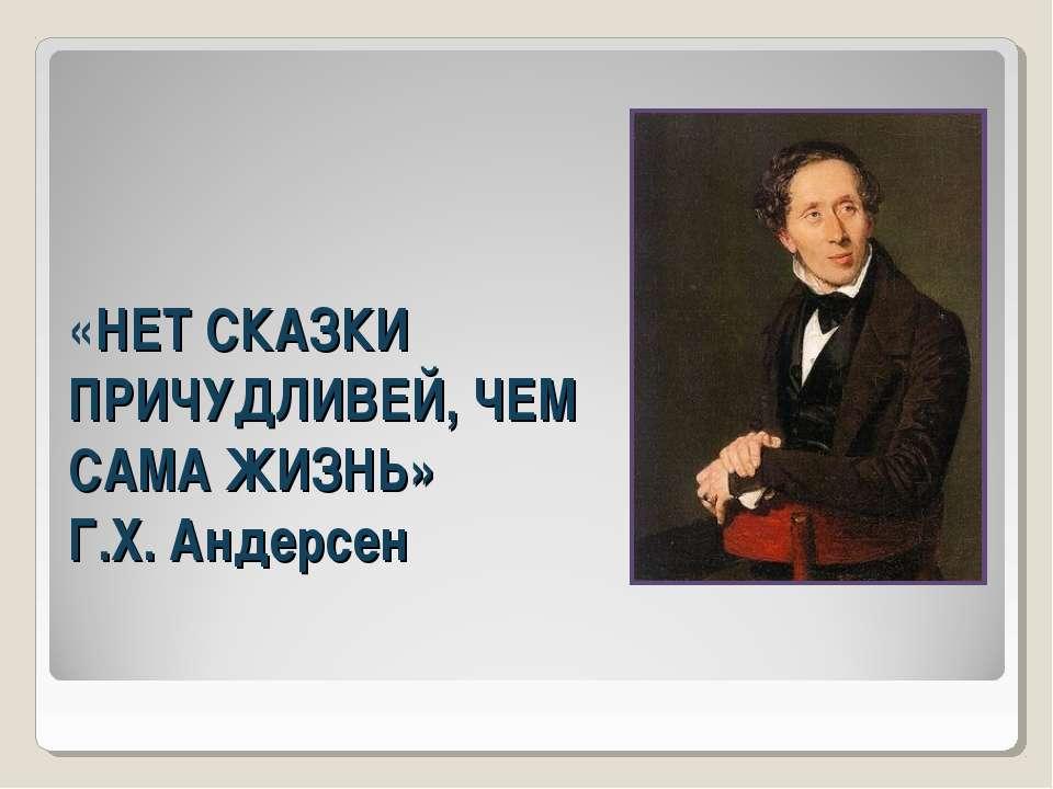«НЕТ СКАЗКИ ПРИЧУДЛИВЕЙ, ЧЕМ САМА ЖИЗНЬ» Г.Х. Андерсен