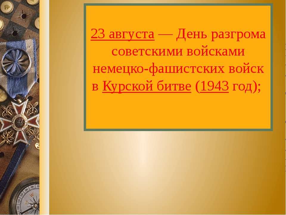 23 августа — День разгрома советскими войсками немецко-фашистских войск в Кур...