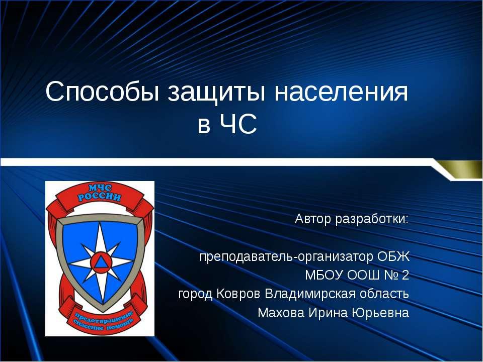 Способы защиты населения в ЧС Автор разработки: преподаватель-организатор ОБЖ...