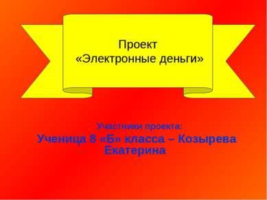 Участники проекта: Ученица 8 «Б» класса – Козырева Екатерина Проект «Электрон...