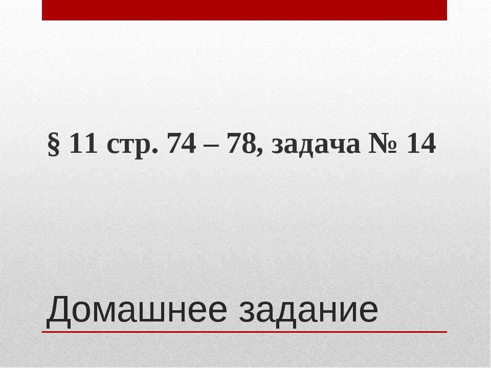 Домашнее задание § 11 стр. 74 – 78, задача № 14