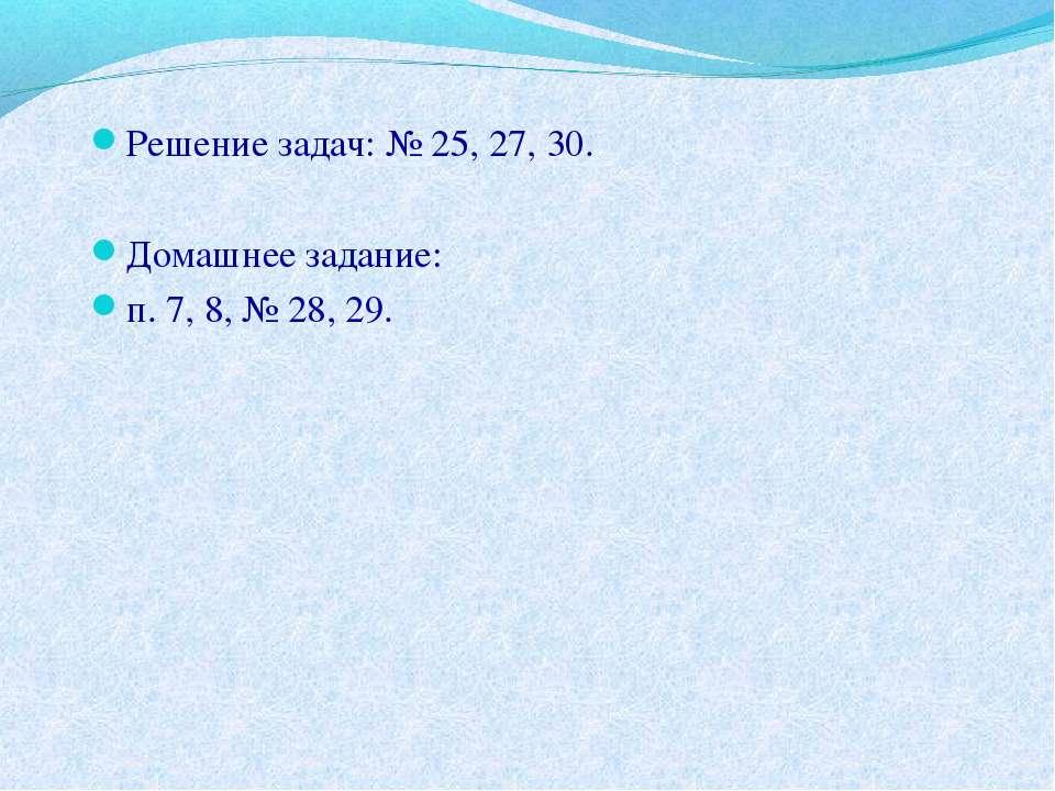 Решение задач: № 25, 27, 30. Домашнее задание: п. 7, 8, № 28, 29.