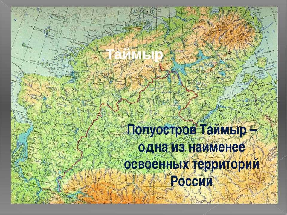 Таймыр Полуостров Таймыр – одна из наименее освоенных территорий России