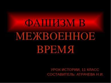ФАШИЗМ В МЕЖВОЕННОЕ ВРЕМЯ УРОК ИСТОРИИ, 11 КЛАСС СОСТАВИТЕЛЬ: АТРАЧЕВА Н.И.