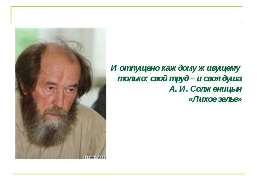 И отпущено каждому живущему только: свой труд – и своя душа А. И. Солженицын ...