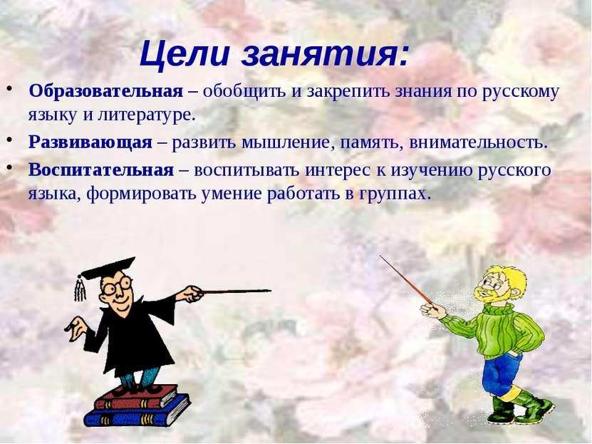 Цели занятия: Образовательная – обобщить и закрепить знания по русскому языку...