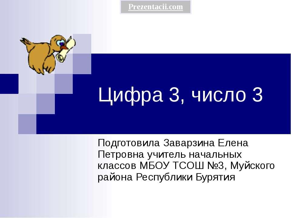 Цифра 3, число 3 Подготовила Заварзина Елена Петровна учитель начальных класс...