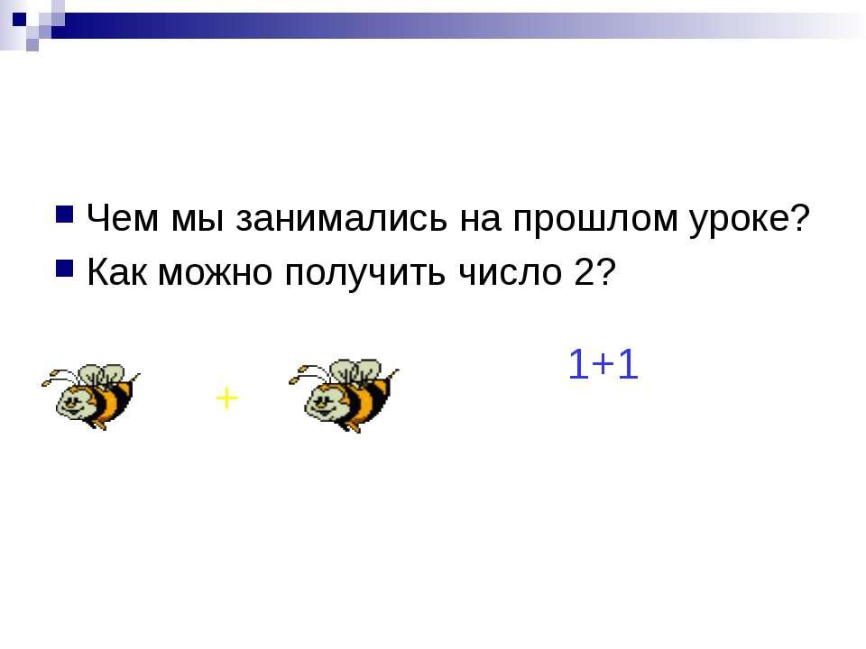 Чем мы занимались на прошлом уроке? Как можно получить число 2? + 1+1