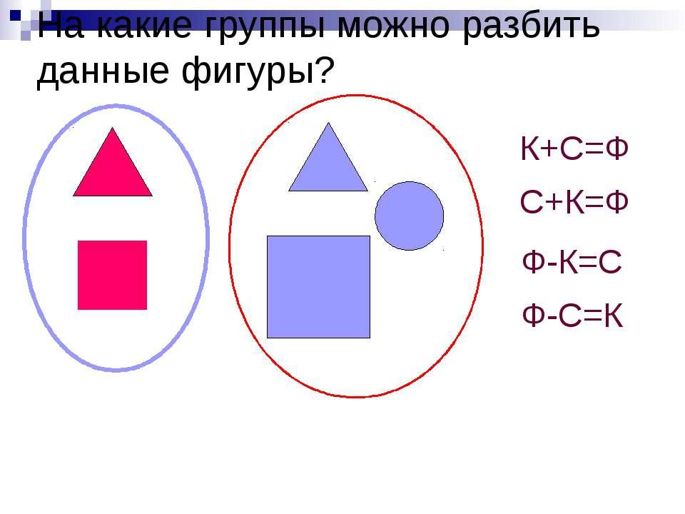 На какие группы можно разбить данные фигуры? К+С=Ф С+К=Ф Ф-К=С Ф-С=К