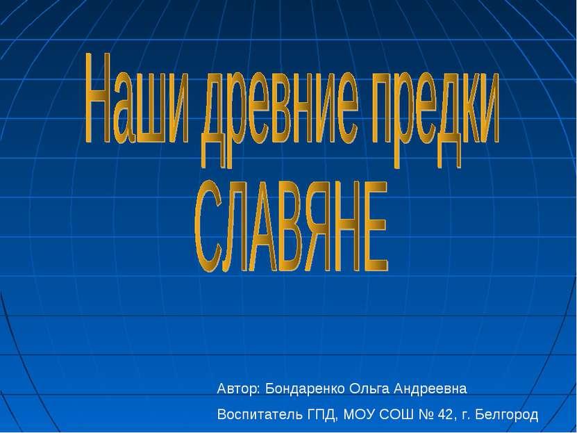 Автор: Бондаренко Ольга Андреевна Воспитатель ГПД, МОУ СОШ № 42, г. Белгород
