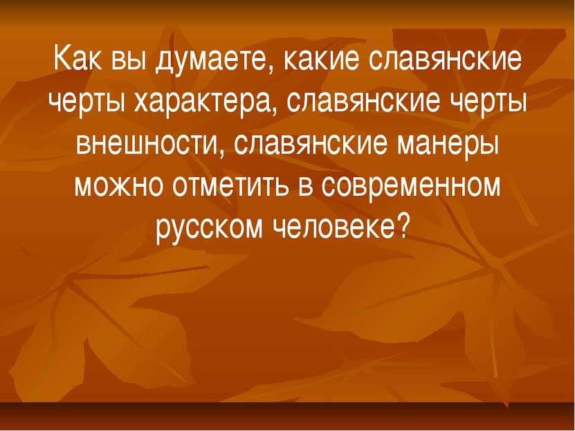 Как вы думаете, какие славянские черты характера, славянские черты внешности,...