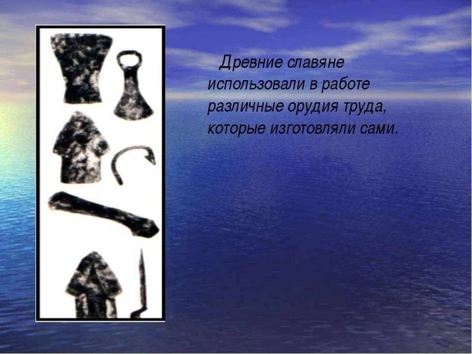 Древние славяне использовали в работе различные орудия труда, которые изготов...