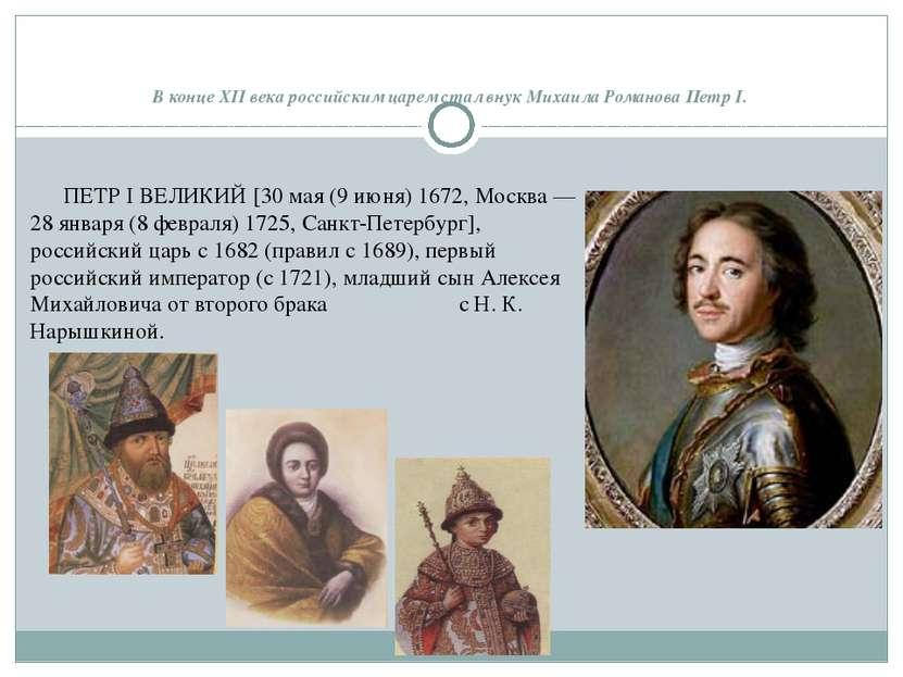 В конце XII века российским царем стал внук Михаила Романова Петр I. ПЕТР I В...